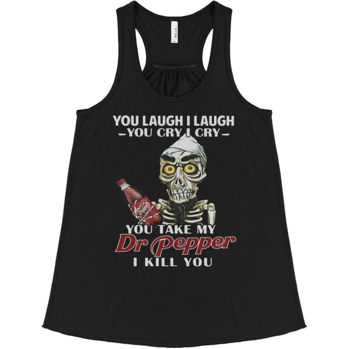 You laugh I laugh you cry I cry you take my Dr Pepper I kill you flowy tank