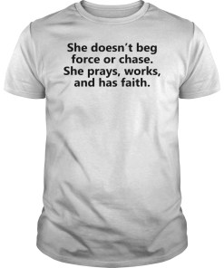 She doesn't beg force or chase she prays works and has faith shirt