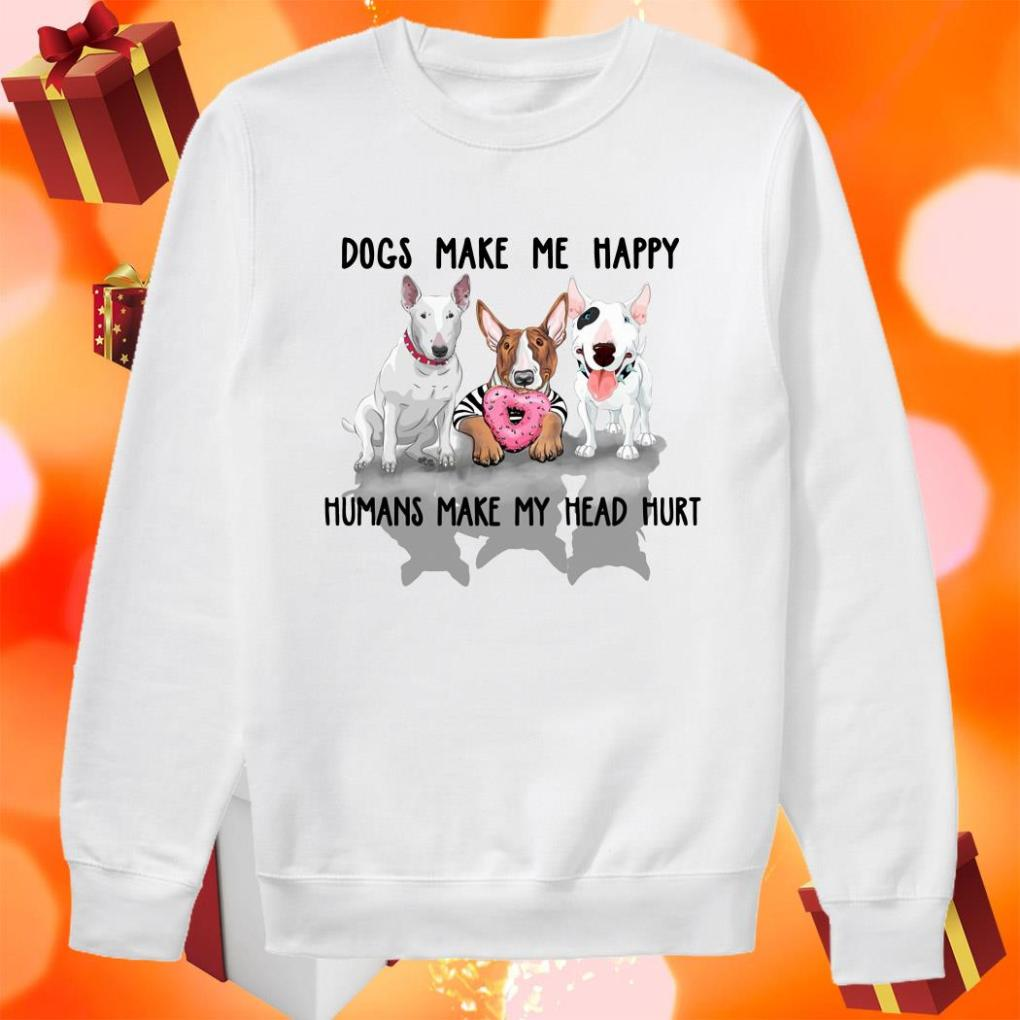 Terrier Dogs make me happy Humans make my head hurt sweater