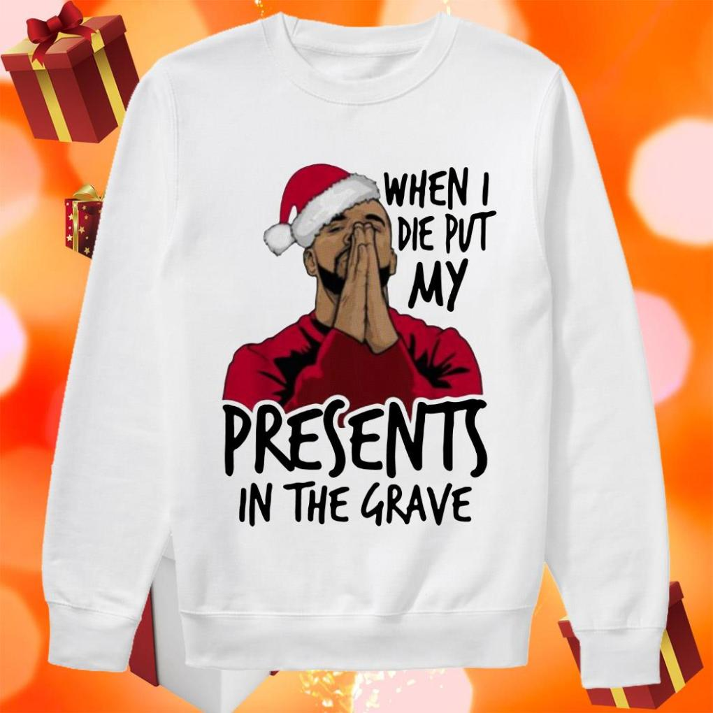 Drake When I die put my Christmas presents in the grave sweater