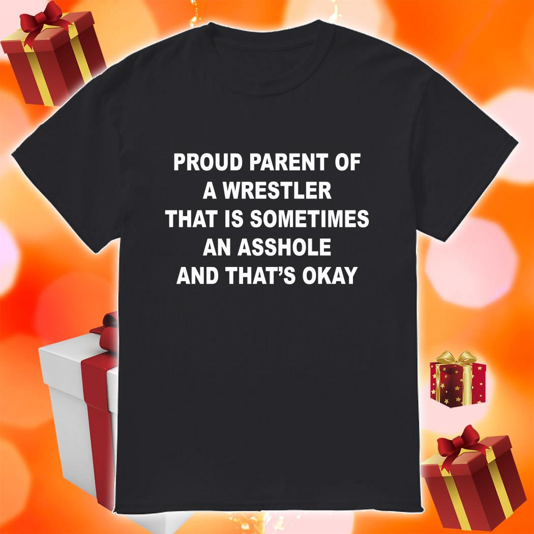 Proud parent of a wrestler that is sometimes an asshole and that's okay shirt