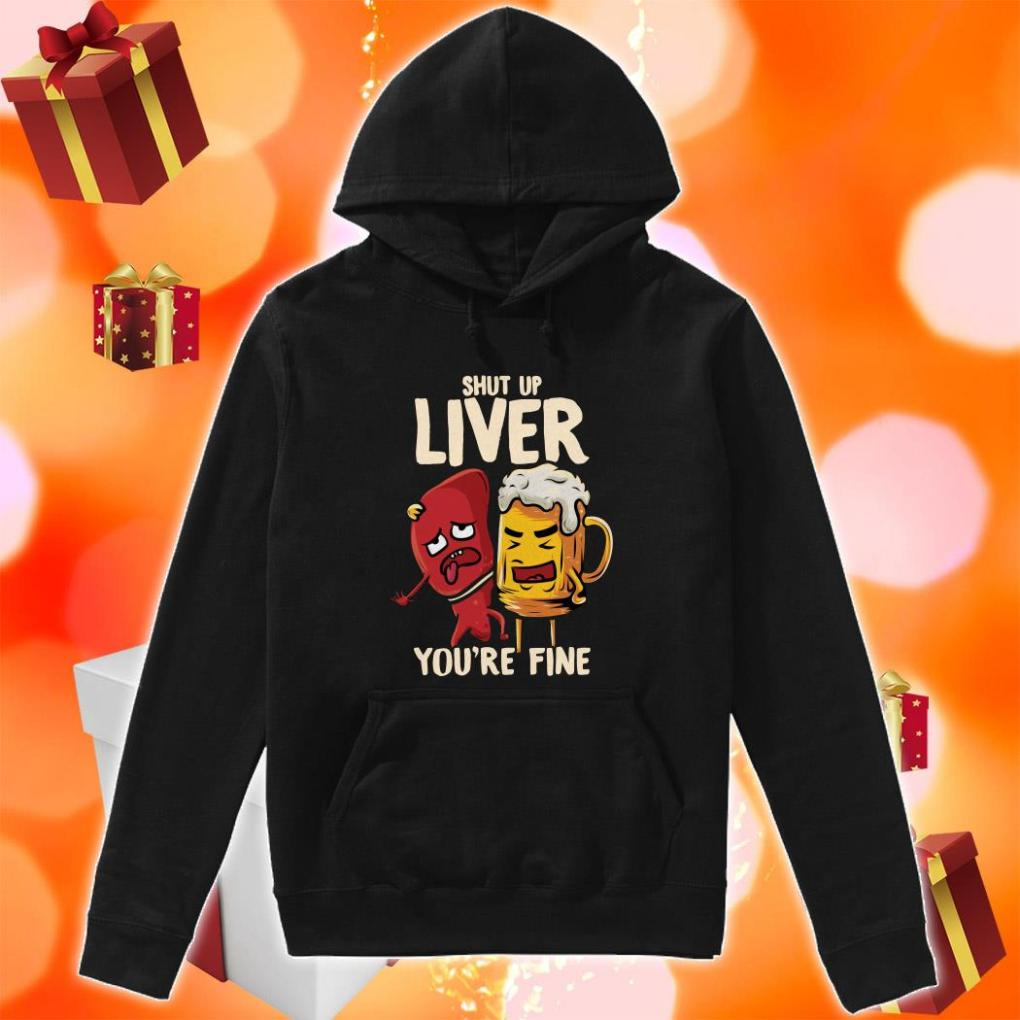 Shut up liver you're fine funny beer hoodie
