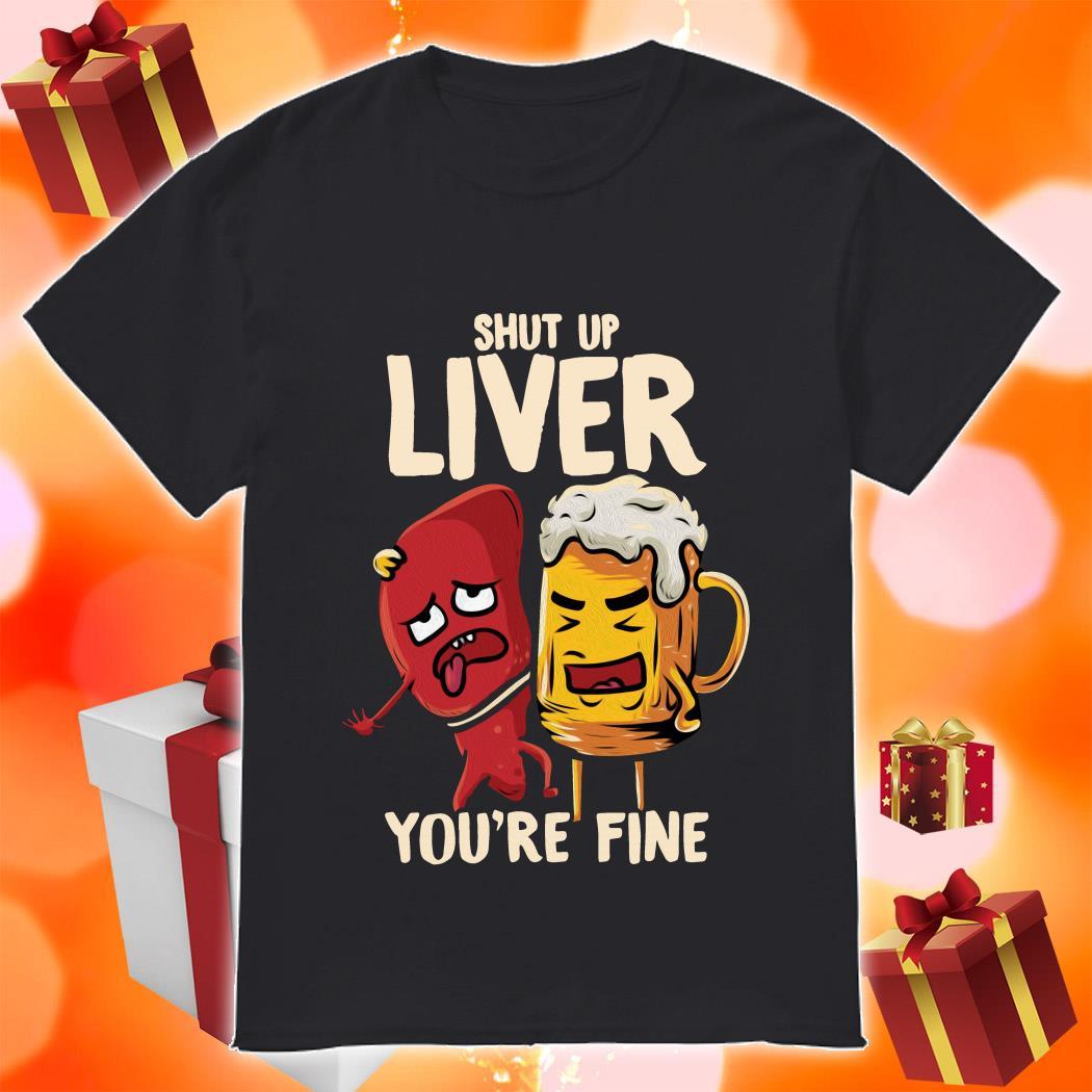 Shut up liver you're fine funny beer shirt