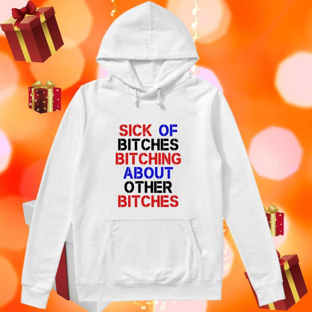 Sick of bitches bitching about other bitches hoodie