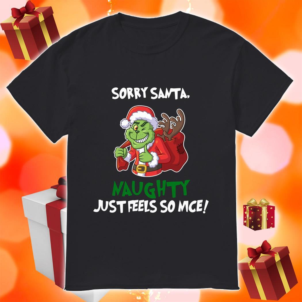 Sorry Santa Grinch Naughty Just Feels so nice shirt