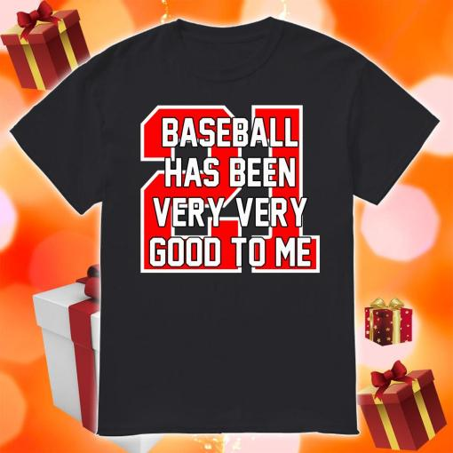 Baseball Has Been Very Very Good To Me shirt
