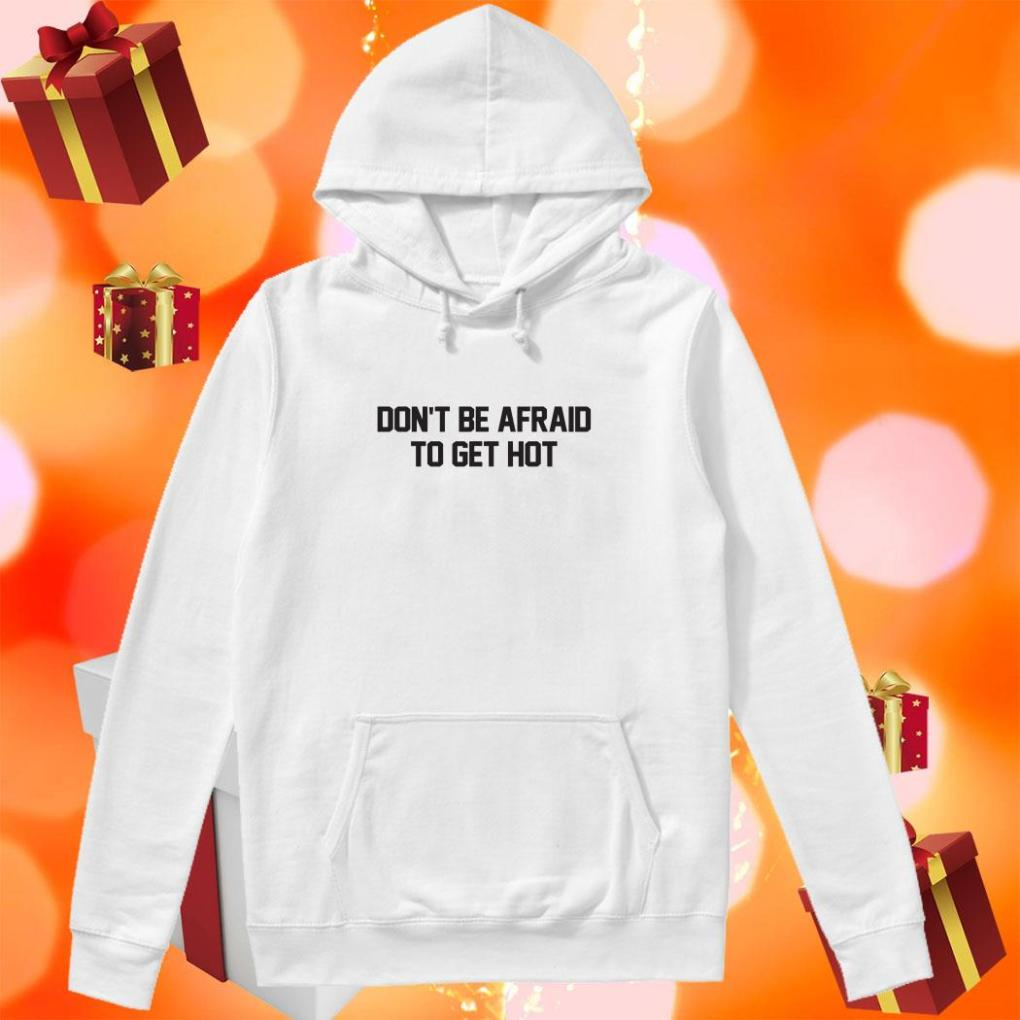 Don't be afraid to get hot shirt 3 Picturestees Clothing - T Shirt Printing on Demand