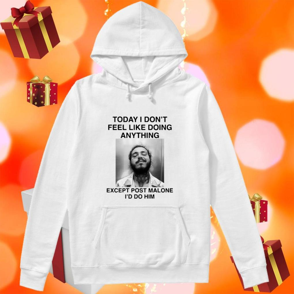 Today I Don't Feel Like Doing Anything Except Post Malone I'd Do Him hoodie