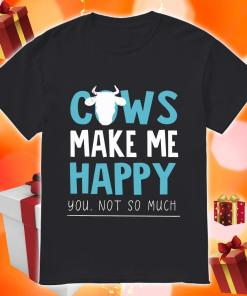 Cows make me happy you not so much shirt