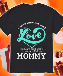 I never knew how much love my heart could hold till someone called me mommy shirt
