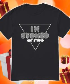 I'm Stoned not stupid shirt