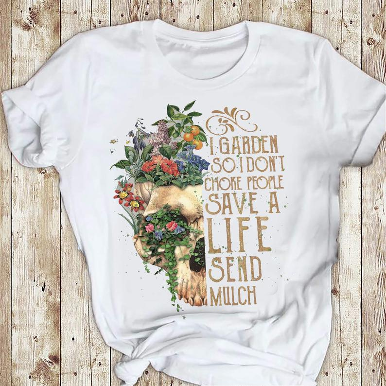 I Garden So I Don_t Choke People Save A Life Send Mulch Gardening Skull Gift Shirt 6 Picturestees Clothing - T Shirt Printing on Demand