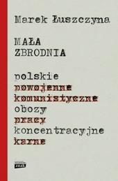 «Поляки можуть бути такими ж негідниками, як і інші» - розмова з Мареком Лушчиною, автором книжки «Малий злочин. Польські концентраційні табори»