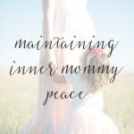 7 Tips for Maintaining Inner Peace – Motherhood Edition