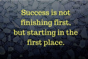 Success is not finishing first, but that you started in the first place.