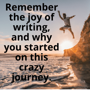 Remember the joy of writing, and why you started on this crazy journey.