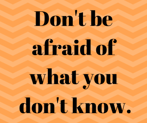 Don't be afraid of what you don't know.
