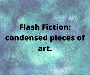 Flash fiction: Condensed pieces of art.