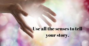 Use all the senses in your story.
