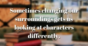 Sometimes changing our surroundings gets us looking at characters differently.