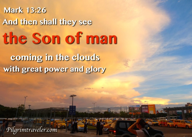 "Mark 13:26 ""And then shall they see the Son of man coming in the clouds with great power and glory."""