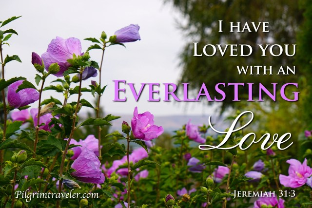 """Jeremiah 31:3 """"I have loved thee with an everlasting love."""""""