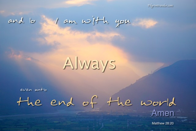 """Matthew 28:20 """"and lo, I am with you always, even unto the end of the world."""" Amen"""