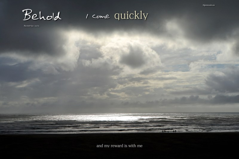 "Revelation 22:12 ""Behold, I come quickly and my reward is with me."""