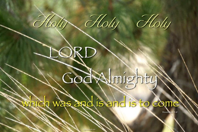 "Revelation 4:8 ""Holy, holy, holy, Lord God Almighty which was, and is, and is to come."""