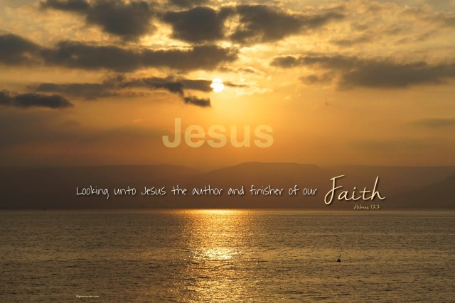 """Hebrews 12:2 """"Looking unto Jesus the author and finisher of our faith."""""""