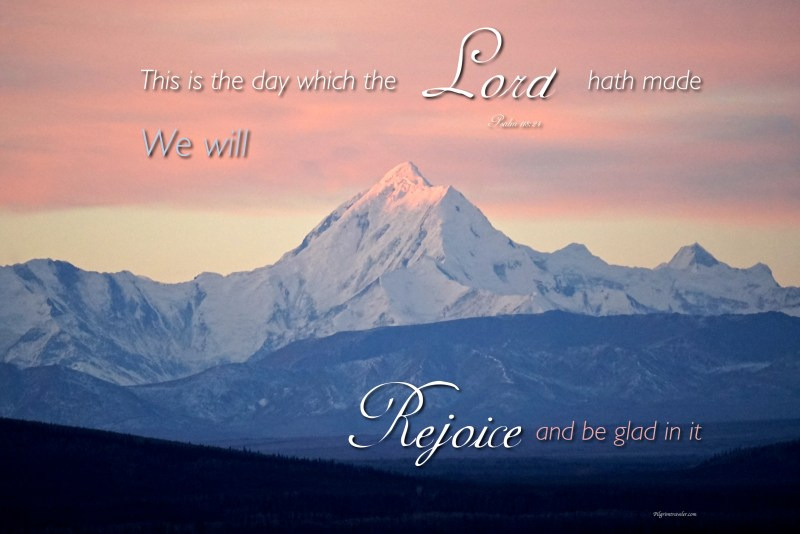 "Psalm 118:24 ""This is the day which the Lord hath made we will rejoice and be glad in it."""