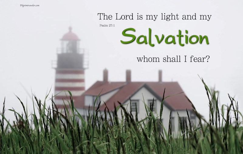 "Psalm 27:1 ""The Lord is my light and my Salvation; whom shall I fear?"""
