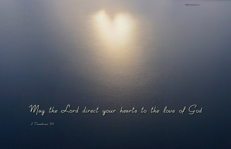 "2 Thessalonians 3:5 ""May the Lord direct your hearts to the love of God."""