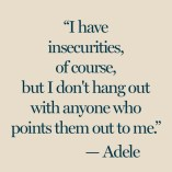 """I have insecurities, of course, but I don't hang out with anyone who points them out to me."" Adele"