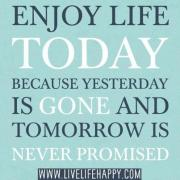 Enjoy life today because yesterday is gone and tomorrow is never promised. LiveLifeHappy.com