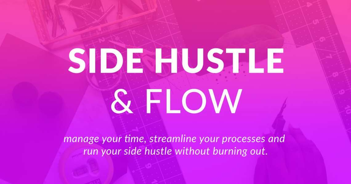 Side Hustle & Flow- A master class to help you manage your time and streamline your processes.