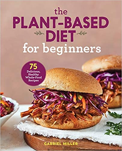 The Plant Based Diet for Beginners: 75 Delicious, Healthy Whole Food Recipes Paperback
