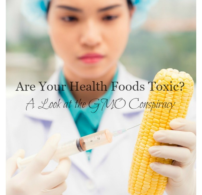 Are Your Health Foods Toxic?  A Look at the GMO Conspiracy