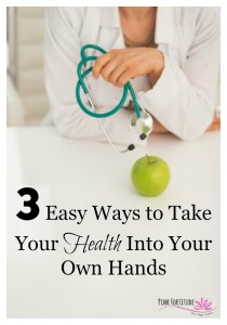 3 Easy Ways to Take Your Health Into Your Own Hands