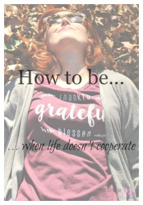 How to be Thankful Grateful Blessed When Life Doesn't Cooperate
