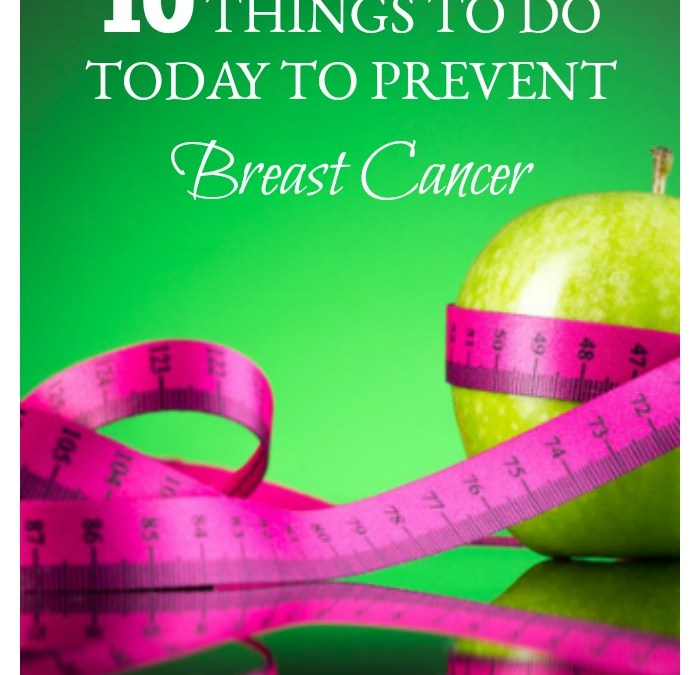 10 Things to do Today to Help Prevent Breast Cancer