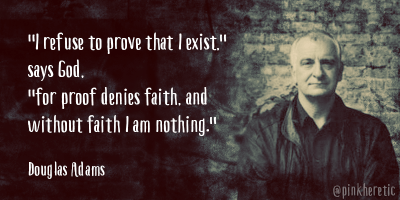 """I refused to prove that I exist."" says God. ""for proof denies faith and without faith I am nothing""."