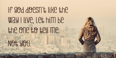 If God doesn't like the way I live, let him be the one to tell me. Not you.