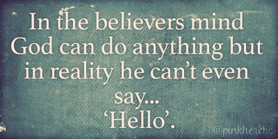 In the believers mind God can do anything but in reality he can't even say, 'Hello'.