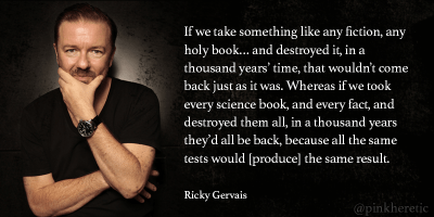 If we take something like any fiction, any holy book… and destroyed it, in a thousand years' time, that wouldn't come back just as it was. Whereas if we took every science book, and every fact, and destroyed them all, in a thousand years they'd all be back, because all the same tests would [produce] the same result.