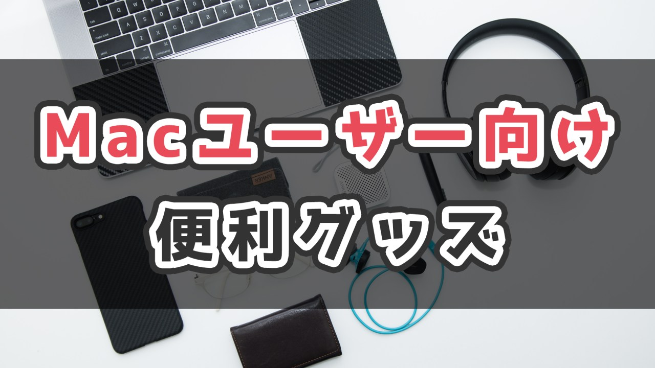Macユーザーなら持っておきたい便利グッズ_サムネ