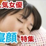 女性芸能人寝顔特集!!「女優編」!!