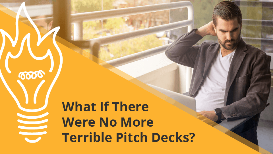 What If There Were No More Terrible Pitch Decks