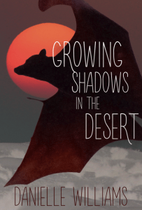 GROWING SHADOWS IN THE DESERT COVER: A dark bat flies over the desert, its head silhouette by a red sun. Text reads GROWING SHADOWS IN THE DESERT. Author name: DANIELLE WILLIAMS