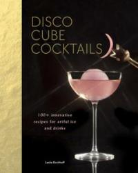Disco Cube Cocktails: 100+ innovative recipes for artful ice and drinks
